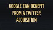 Google's Many Benefits From A Twitter Acquisition